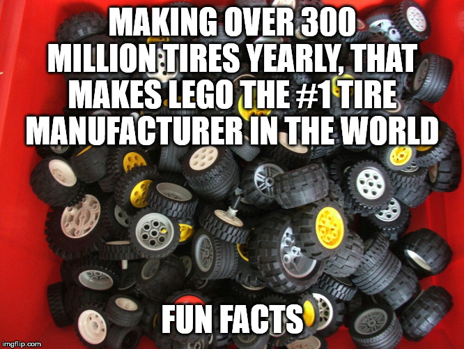 Tiring fact | MAKING OVER 300 MILLION TIRES YEARLY, THAT MAKES LEGO THE #1 TIRE MANUFACTURER IN THE WORLD FUN FACTS | image tagged in legos,tires,mind blown,facts | made w/ Imgflip meme maker