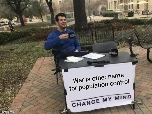 Change My Mind Meme | War is other name for population control | image tagged in memes,change my mind,dank_meme | made w/ Imgflip meme maker