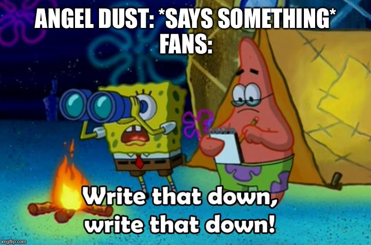 ANGEL DUST: *SAYS SOMETHING* FANS: | image tagged in write that down | made w/ Imgflip meme maker