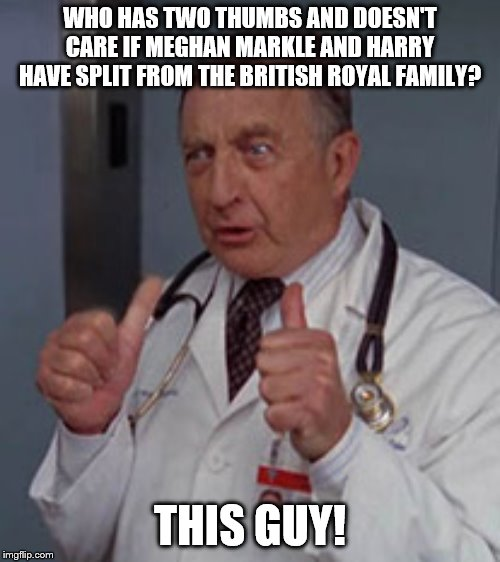 Who has two thumbs | WHO HAS TWO THUMBS AND DOESN'T CARE IF MEGHAN MARKLE AND HARRY HAVE SPLIT FROM THE BRITISH ROYAL FAMILY? THIS GUY! | image tagged in who has two thumbs | made w/ Imgflip meme maker