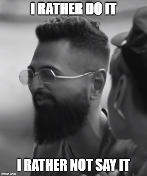 I RATHER DO IT I RATHER NOT SAY IT | image tagged in quotes,funny,singapore,singaporememes,sg,singaporesocial | made w/ Imgflip meme maker