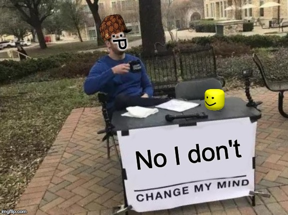 Change My Mind Meme | No I don't :P | image tagged in memes,change my mind | made w/ Imgflip meme maker