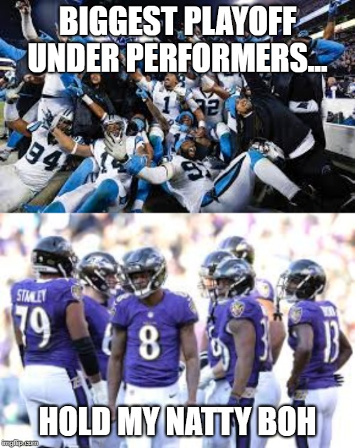 BIGGEST PLAYOFF UNDER PERFORMERS... HOLD MY NATTY BOH | image tagged in baltimore ravens,carolina panthers,nfl | made w/ Imgflip meme maker
