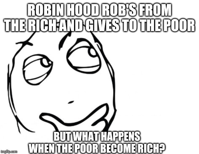 hmmm |  ROBIN HOOD ROB'S FROM THE RICH AND GIVES TO THE POOR; BUT WHAT HAPPENS WHEN THE POOR BECOME RICH? | image tagged in hmmm | made w/ Imgflip meme maker