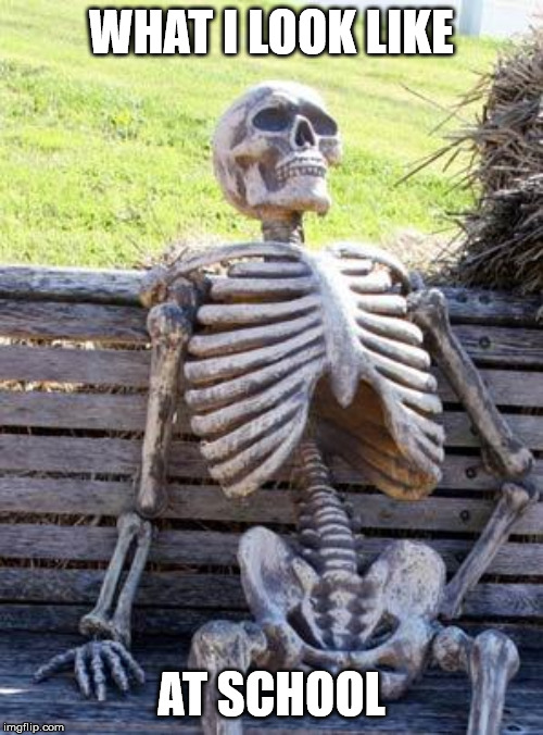 Waiting Skeleton |  WHAT I LOOK LIKE; AT SCHOOL | image tagged in memes,waiting skeleton | made w/ Imgflip meme maker