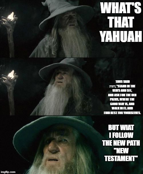 "WHAT'S THAT YAHUAH THUS SAID יהוה, ""STAND IN THE WAYS AND SEE, AND ASK FOR THE OLD PATHS, WHERE THE GOOD WAY IS, AND WALK IN IT; AND FIND RE 