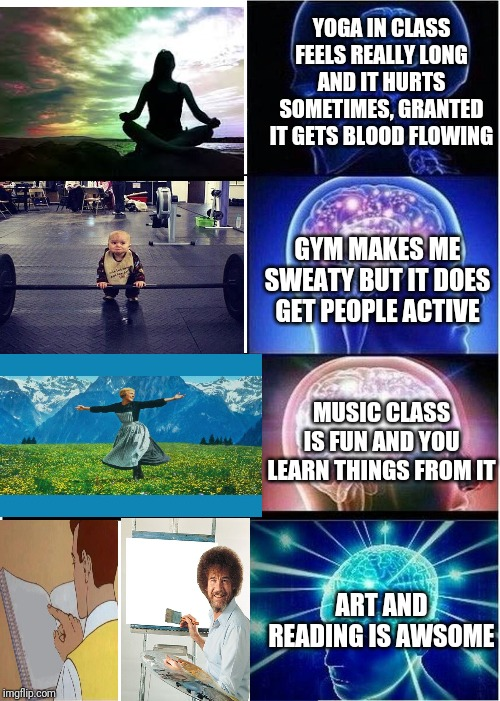 Expanding Brain Meme | YOGA IN CLASS FEELS REALLY LONG AND IT HURTS SOMETIMES, GRANTED IT GETS BLOOD FLOWING GYM MAKES ME SWEATY BUT IT DOES GET PEOPLE ACTIVE MUSI | image tagged in memes,expanding brain | made w/ Imgflip meme maker
