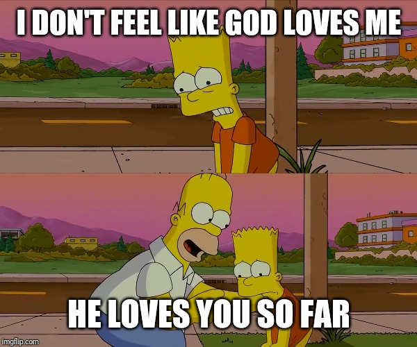 Worst day of my life | I DON'T FEEL LIKE GOD LOVES ME HE LOVES YOU SO FAR | image tagged in worst day of my life | made w/ Imgflip meme maker