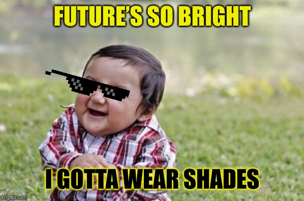 Evil Toddler Meme | FUTURE'S SO BRIGHT I GOTTA WEAR SHADES | image tagged in memes,evil toddler | made w/ Imgflip meme maker