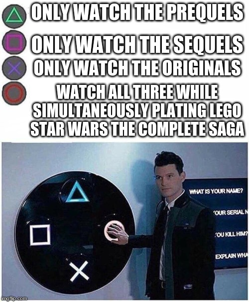 PlayStation button choices |  ONLY WATCH THE PREQUELS; ONLY WATCH THE SEQUELS; ONLY WATCH THE ORIGINALS; WATCH ALL THREE WHILE SIMULTANEOUSLY PLATING LEGO STAR WARS THE COMPLETE SAGA | image tagged in playstation button choices | made w/ Imgflip meme maker