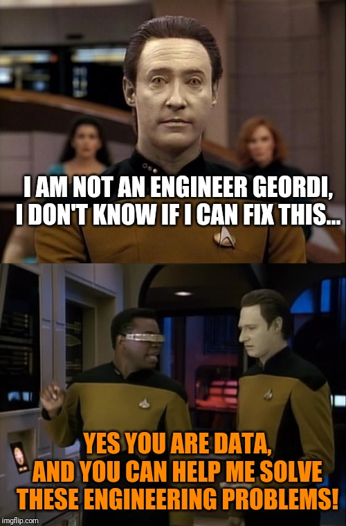 Data can't solve an engineering problem! |  I AM NOT AN ENGINEER GEORDI, I DON'T KNOW IF I CAN FIX THIS... YES YOU ARE DATA, AND YOU CAN HELP ME SOLVE THESE ENGINEERING PROBLEMS! | image tagged in star trek data,star trek tng,star trek the next generation,star trek geordi,star trek | made w/ Imgflip meme maker
