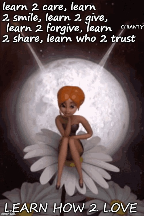 Learn 2 | learn 2 care, learn 2 smile, learn 2 give,  learn 2 forgive, learn 2 share, learn who 2 trust LEARN HOW 2 LOVE CHIANTY | image tagged in love | made w/ Imgflip meme maker