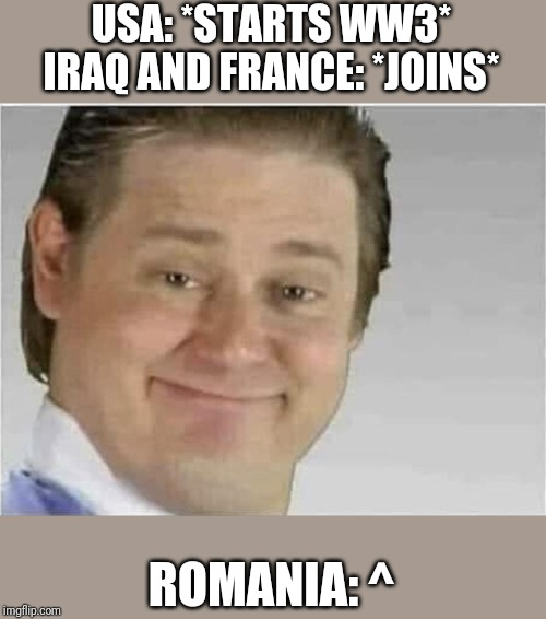 Its free real estate (no text) | USA: *STARTS WW3* IRAQ AND FRANCE: *JOINS* ROMANIA: ^ | image tagged in its free real estate no text | made w/ Imgflip meme maker