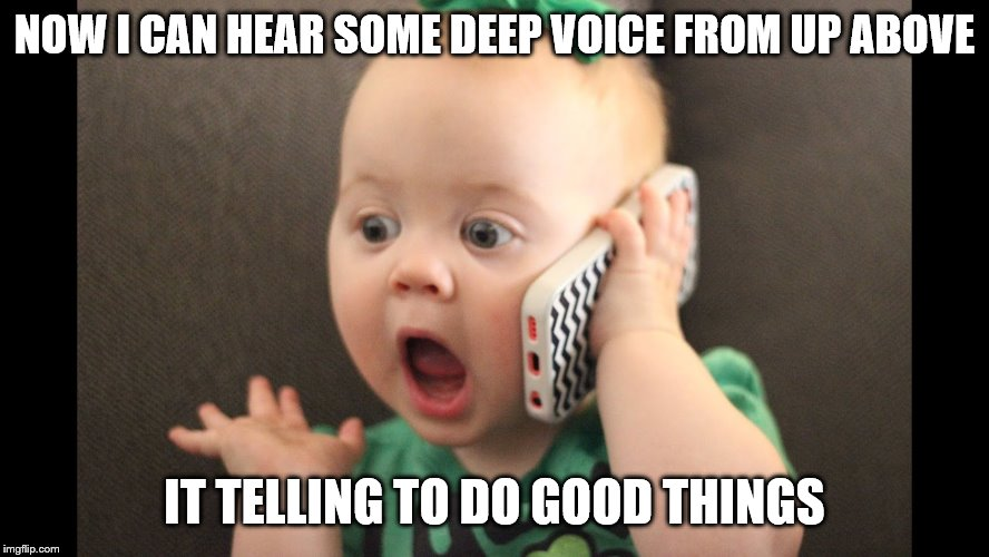 baby on phone | NOW I CAN HEAR SOME DEEP VOICE FROM UP ABOVE IT TELLING TO DO GOOD THINGS | image tagged in baby on phone | made w/ Imgflip meme maker