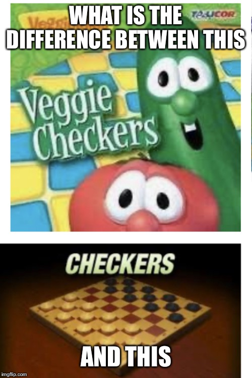 WHAT IS THE DIFFERENCE BETWEEN THIS AND THIS | image tagged in veggie checkers | made w/ Imgflip meme maker