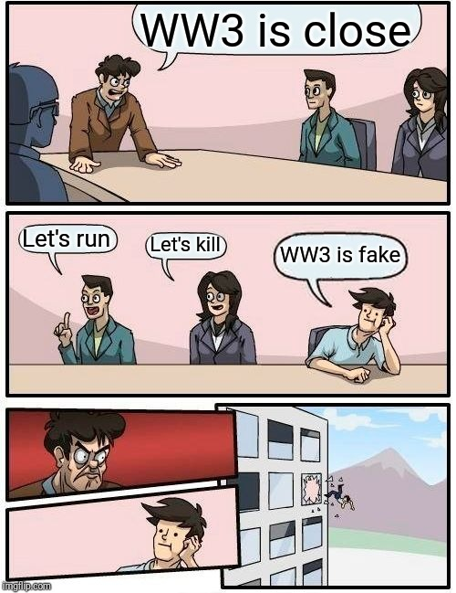 Boardroom Meeting Suggestion | WW3 is close Let's run Let's kill WW3 is fake | image tagged in memes,boardroom meeting suggestion | made w/ Imgflip meme maker