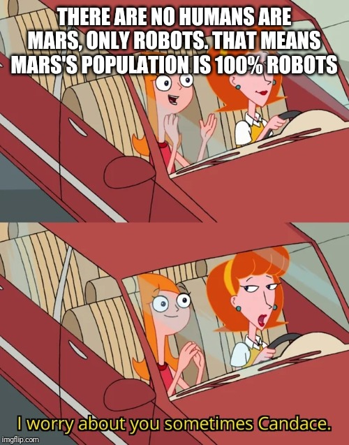 I worry about you sometimes Candace | THERE ARE NO HUMANS ARE MARS, ONLY ROBOTS. THAT MEANS MARS'S POPULATION IS 100% ROBOTS | image tagged in i worry about you sometimes candace | made w/ Imgflip meme maker