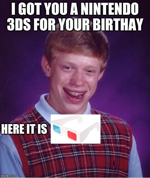 Bad Luck Brian Meme | I GOT YOU A NINTENDO 3DS FOR YOUR BIRTHAY HERE IT IS | image tagged in memes,bad luck brian,nintendo,3ds | made w/ Imgflip meme maker
