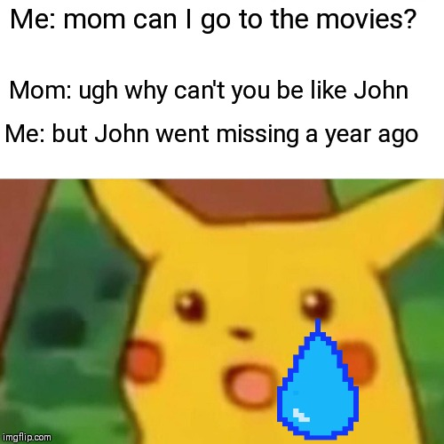 Surprised Pikachu Meme | Me: mom can I go to the movies? Mom: ugh why can't you be like John Me: but John went missing a year ago | image tagged in memes,surprised pikachu | made w/ Imgflip meme maker