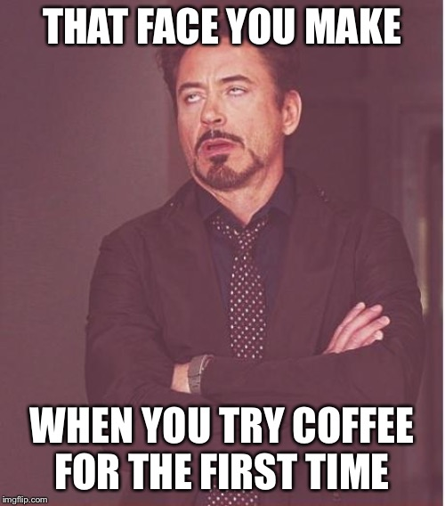 Face You Make Robert Downey Jr Meme | THAT FACE YOU MAKE WHEN YOU TRY COFFEE FOR THE FIRST TIME | image tagged in memes,face you make robert downey jr | made w/ Imgflip meme maker