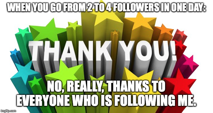 thank you |  WHEN YOU GO FROM 2 TO 4 FOLLOWERS IN ONE DAY:; NO, REALLY, THANKS TO EVERYONE WHO IS FOLLOWING ME. | image tagged in thank you | made w/ Imgflip meme maker