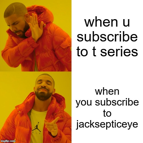 Drake Hotline Bling Meme | when u subscribe to t series when you subscribe to jacksepticeye | image tagged in memes,drake hotline bling | made w/ Imgflip meme maker