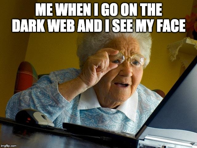 Grandma Finds The Internet Meme | ME WHEN I GO ON THE DARK WEB AND I SEE MY FACE | image tagged in memes,grandma finds the internet | made w/ Imgflip meme maker