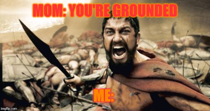 Sparta Leonidas | MOM: YOU'RE GROUNDED ME: | image tagged in memes,sparta leonidas | made w/ Imgflip meme maker