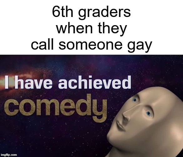No, they have not achieved comedy |  6th graders when they call someone gay | image tagged in i have achieved comedy,funny,memes,gay,middle school | made w/ Imgflip meme maker