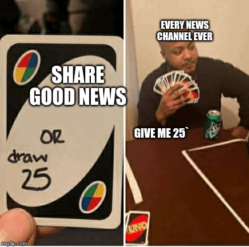 Draw 25 | SHARE GOOD NEWS EVERY NEWS CHANNEL EVER GIVE ME 25` | image tagged in draw 25 | made w/ Imgflip meme maker