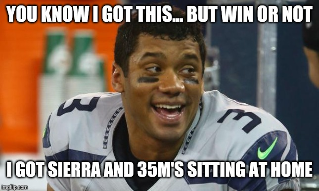 Russell Wilson |  YOU KNOW I GOT THIS... BUT WIN OR NOT; I GOT SIERRA AND 35M'S SITTING AT HOME | image tagged in russell wilson | made w/ Imgflip meme maker