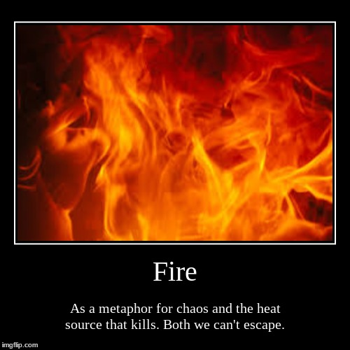 Fire | As a metaphor for chaos and the heat source that kills. Both we can't escape. | image tagged in funny,demotivationals | made w/ Imgflip demotivational maker