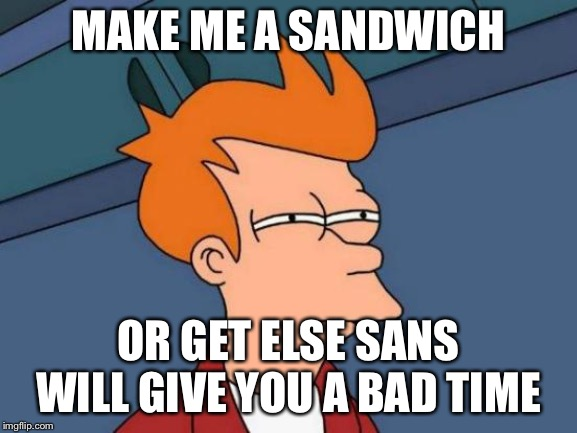 Futurama Fry Meme | MAKE ME A SANDWICH OR GET ELSE SANS WILL GIVE YOU A BAD TIME | image tagged in memes,futurama fry | made w/ Imgflip meme maker