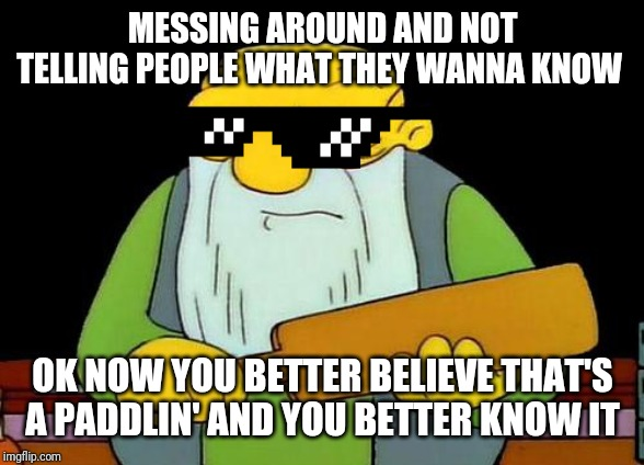 That's a paddlin' Meme | MESSING AROUND AND NOT TELLING PEOPLE WHAT THEY WANNA KNOW OK NOW YOU BETTER BELIEVE THAT'S A PADDLIN' AND YOU BETTER KNOW IT | image tagged in memes,that's a paddlin',deal with it,savage memes,funny memes,dank memes | made w/ Imgflip meme maker