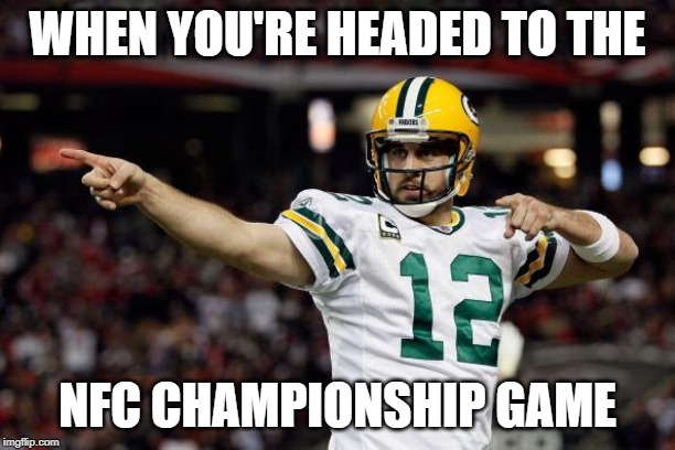 Aaron Rodgers | WHEN YOU'RE HEADED TO THE NFC CHAMPIONSHIP GAME | image tagged in aaron rodgers | made w/ Imgflip meme maker