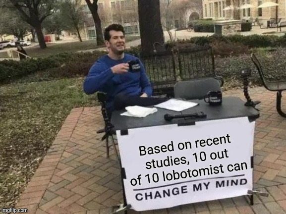 Change My Mind Meme | Based on recent studies, 10 out of 10 lobotomist can | image tagged in memes,change my mind,recent studies | made w/ Imgflip meme maker
