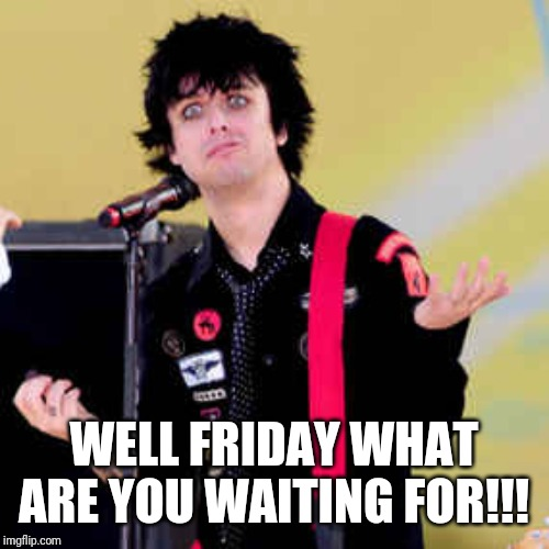 Puzzled Billie Joe Armstrong | WELL FRIDAY WHAT ARE YOU WAITING FOR!!! | image tagged in puzzled billie joe armstrong,memes,friday,funny meme,funny,funny memes | made w/ Imgflip meme maker