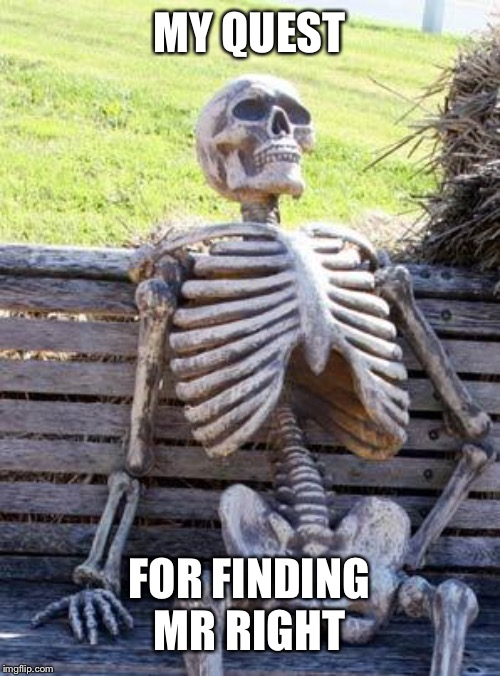 Waiting Skeleton Meme | MY QUEST FOR FINDING MR RIGHT | image tagged in memes,waiting skeleton | made w/ Imgflip meme maker