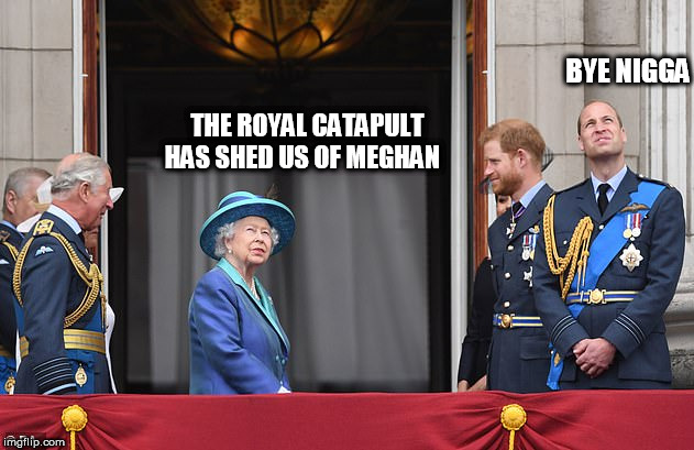 THE ROYAL CATAPULT HAS SHED US OF MEGHAN BYE N**GA | image tagged in queen | made w/ Imgflip meme maker