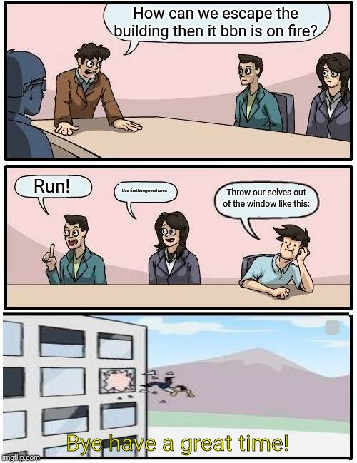 Boardroom Meeting Suggestion | How can we escape the building then it bbn is on fire? Run! Use firethungwershures Throw our selves out of the window like this: Bye have a  | image tagged in memes,boardroom meeting suggestion,bye have a great time,drill,windows | made w/ Imgflip meme maker