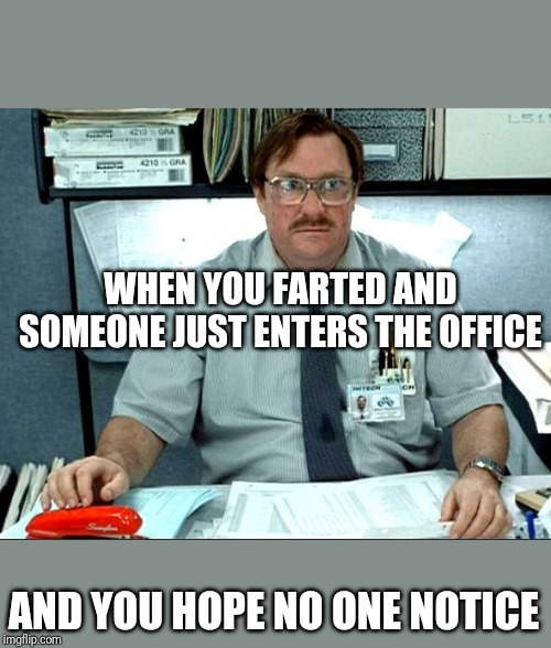 I Was Told There Would Be |  WHEN YOU FARTED AND SOMEONE JUST ENTERS THE OFFICE; AND YOU HOPE NO ONE NOTICE | image tagged in memes,i was told there would be | made w/ Imgflip meme maker