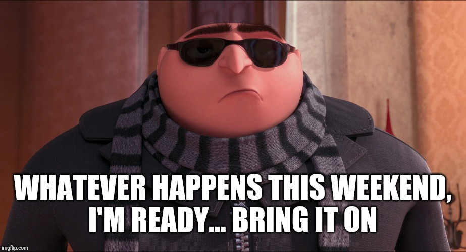 Cool Gru | WHATEVER HAPPENS THIS WEEKEND, I'M READY... BRING IT ON | image tagged in cool gru,memes,weekend | made w/ Imgflip meme maker