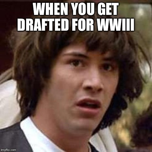 Conspiracy Keanu Meme | WHEN YOU GET DRAFTED FOR WWIII | image tagged in memes,conspiracy keanu | made w/ Imgflip meme maker