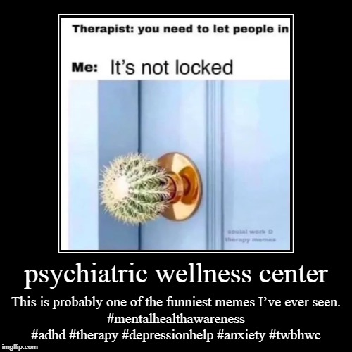 psychiatric wellness center | psychiatric wellness center | This is probably one of the funniest memes I've ever seen.#mentalhealthawareness #adhd #therapy #depressionhe | image tagged in psychiatric wellness center,woodlands psychiatry,adhd testing houston,psychiatry of the woodlands,psychiatrist the woodlands | made w/ Imgflip demotivational maker