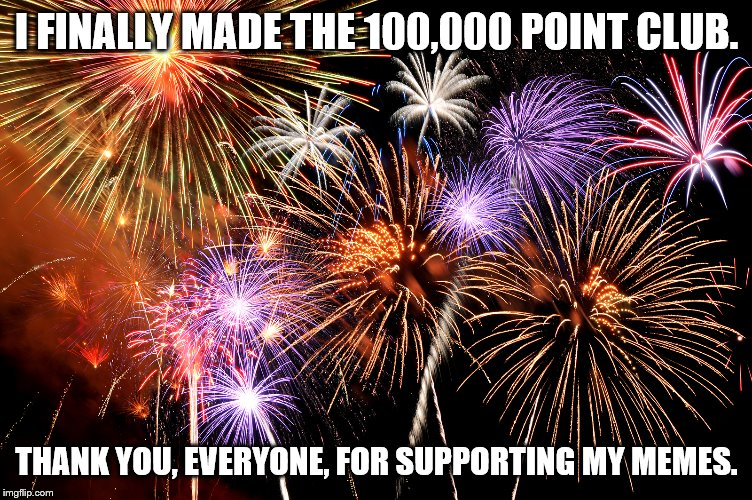 I FINALLY MADE THE 100,000 POINT CLUB. THANK YOU, EVERYONE, FOR SUPPORTING MY MEMES. | image tagged in celebrate | made w/ Imgflip meme maker