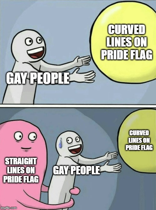 Running Away Balloon Meme | GAY PEOPLE CURVED LINES ON PRIDE FLAG STRAIGHT LINES ON PRIDE FLAG GAY PEOPLE CURVED LINES ON PRIDE FLAG | image tagged in memes,running away balloon | made w/ Imgflip meme maker