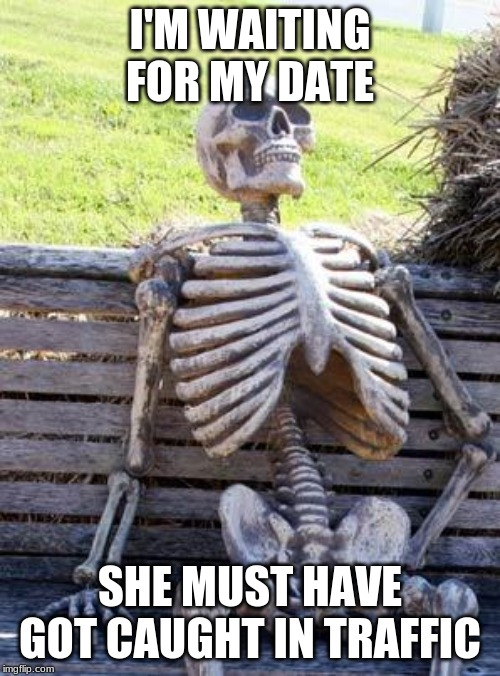 Waiting Skeleton Meme | I'M WAITING FOR MY DATE SHE MUST HAVE GOT CAUGHT IN TRAFFIC | image tagged in memes,waiting skeleton | made w/ Imgflip meme maker