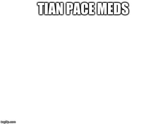 blank white template | TIAN PACE MEDS | image tagged in blank white template | made w/ Imgflip meme maker