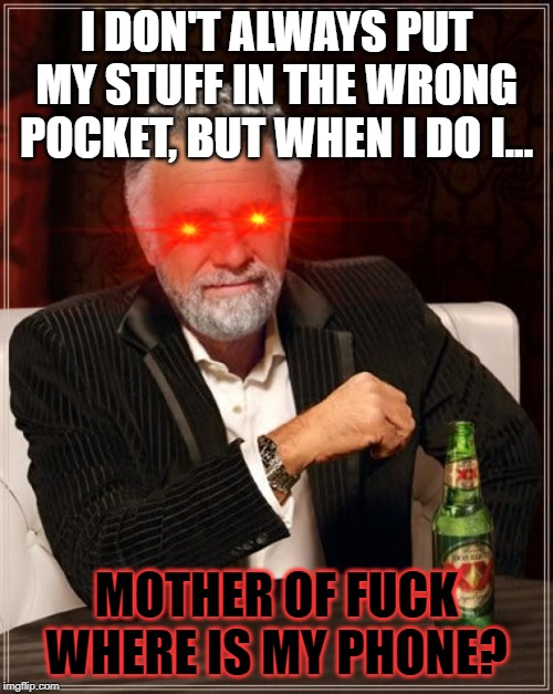 The Most Interesting Man In The World Meme | I DON'T ALWAYS PUT MY STUFF IN THE WRONG POCKET, BUT WHEN I DO I... MOTHER OF F**K WHERE IS MY PHONE? | image tagged in memes,the most interesting man in the world | made w/ Imgflip meme maker