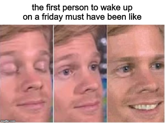 that good feeling | the first person to wake up on a friday must have been like | image tagged in memes,the first person to,friday,weekend | made w/ Imgflip meme maker